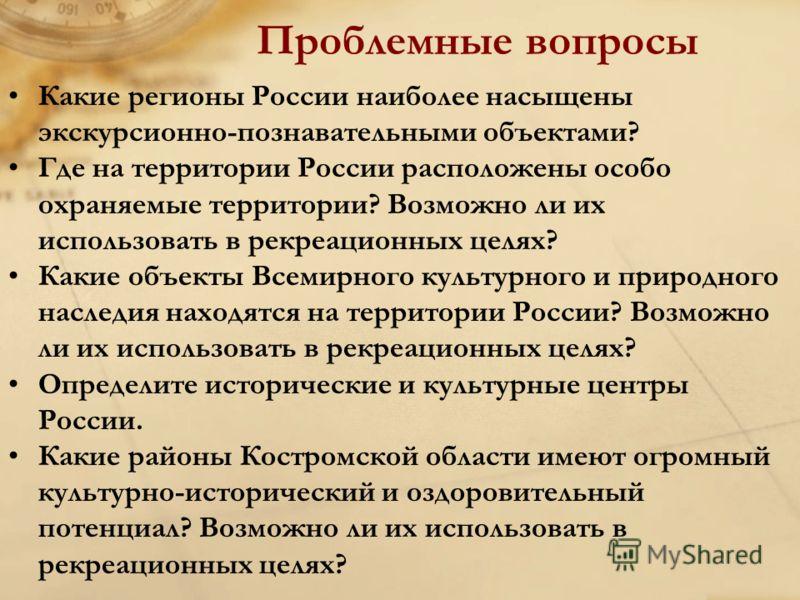 Проблемные вопросы Какие регионы России наиболее насыщены экскурсионно-познавательными объектами? Где на территории России расположены особо охраняемые территории? Возможно ли их использовать в рекреационных целях? Какие объекты Всемирного культурног