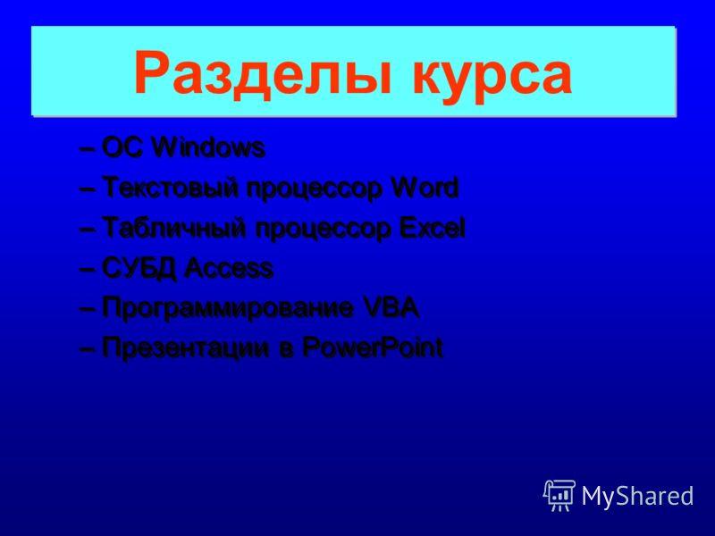 Разделы курса Разделы курса –ОС Windows –Текстовый процессор Word –Табличный процессор Excel –СУБД Access –Программирование VBA –Презентации в PowerPoint –О–ОС Windows –Т–Текстовый процессор Word –Т–Табличный процессор Excel –С–СУБД Access –П–Програм