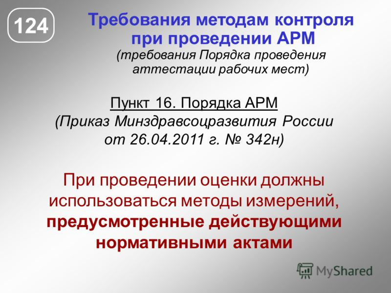 Требования методам контроля при проведении АРМ (требования Порядка проведения аттестации рабочих мест) Пункт 16. Порядка АРМ (Приказ Минздравсоцразвития России от 26.04.2011 г. 342н) При проведении оценки должны использоваться методы измерений, преду