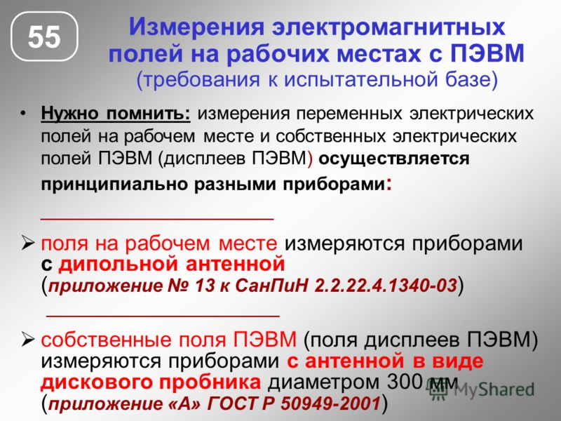 Измерения электромагнитных полей на рабочих местах с ПЭВМ (требования к испытательной базе) 55 Нужно помнить: измерения переменных электрических полей на рабочем месте и собственных электрических полей ПЭВМ (дисплеев ПЭВМ) осуществляется принципиальн
