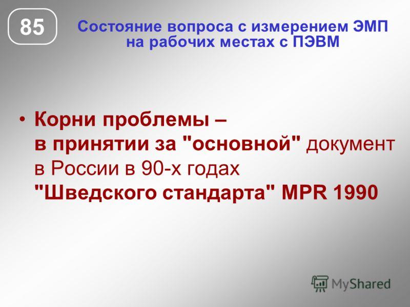 Состояние вопроса с измерением ЭМП на рабочих местах с ПЭВМ 85 Корни проблемы – в принятии за основной документ в России в 90-х годах Шведского стандарта MPR 1990