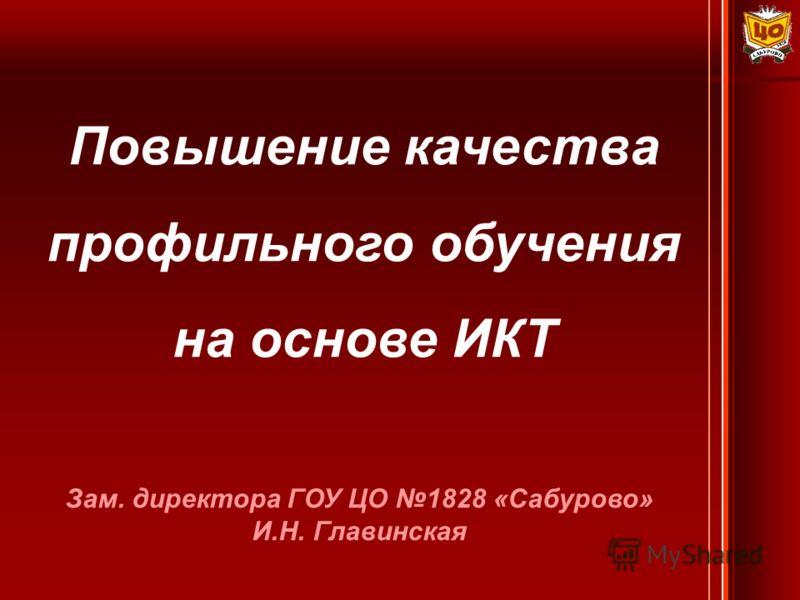 Зам. директора ГОУ ЦО 1828 «Сабурово» И.Н. Главинская Повышение качества профильного обучения на основе ИКТ
