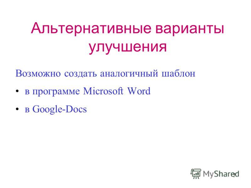 7 Альтернативные варианты улучшения Возможно создать аналогичный шаблон в программе Microsoft Word в Google-Docs