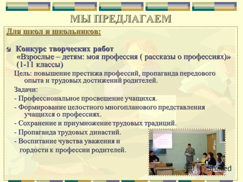 Для школ и школьников: Конкурс творческих работ «Взрослые – детям: моя профессия ( рассказы о профессиях)» «Взрослые – детям: моя профессия ( рассказы о профессиях)» (1-11 классы) (1-11 классы) МЫ ПРЕДЛАГАЕМ Цель: повышение престижа профессий, пропаг