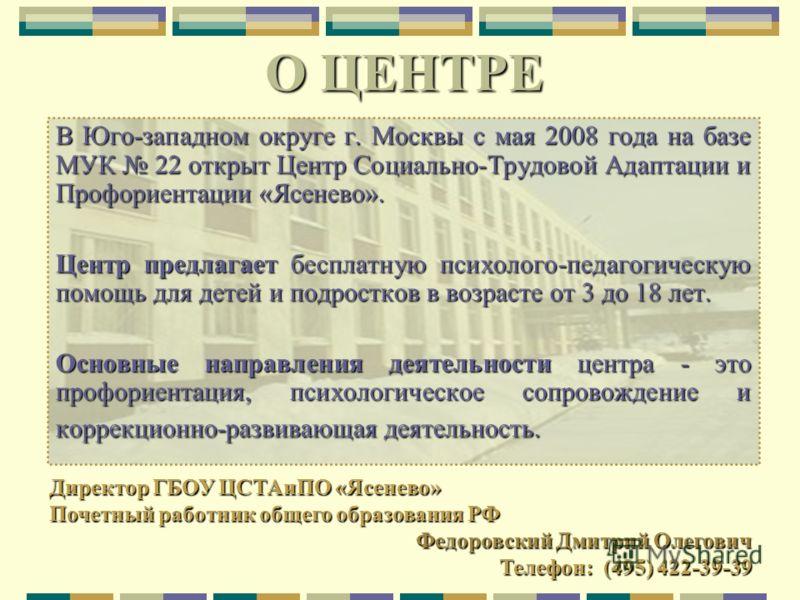 О ЦЕНТРЕ В Юго-западном округе г. Москвы с мая 2008 года на базе МУК 22 открыт Центр Социально-Трудовой Адаптации и Профориентации «Ясенево». Центр предлагает бесплатную психолого-педагогическую помощь для детей и подростков в возрасте от 3 до 18 лет
