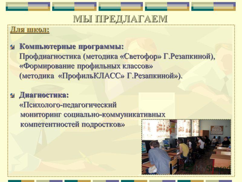 Для школ: Компьютерные программы: Профдиагностика (методика «Светофор» Г.Резапкиной), «Формирование профильных классов» (методика «ПрофильКЛАСС» Г.Резапкиной»). Диагностика:«Психолого-педагогический мониторинг социально-коммуникативных мониторинг соц