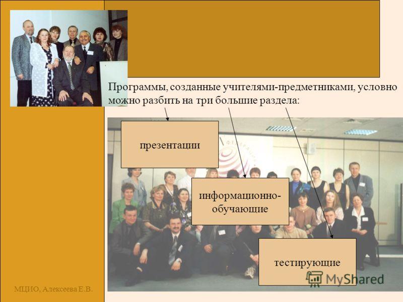 МЦИО, Алексеева Е.В. Программы, созданные учителями-предметниками, условно можно разбить на три большие раздела: презентации тестирующие информационно- обучающие