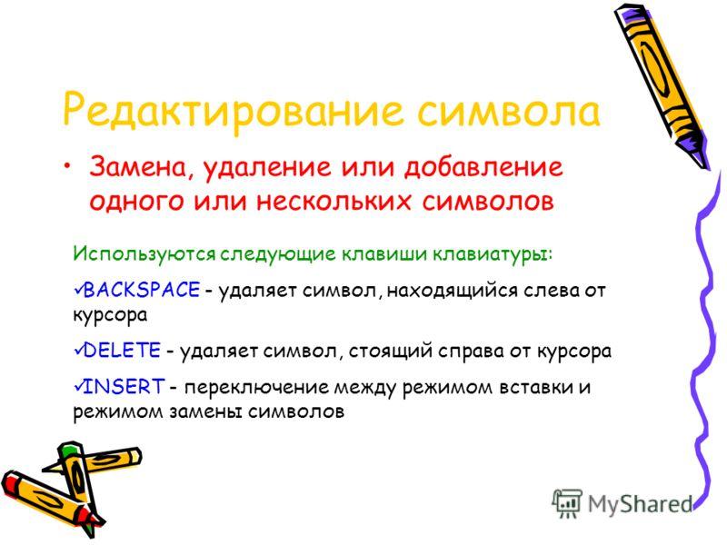 Редактирование символа Замена, удаление или добавление одного или нескольких символов Используются следующие клавиши клавиатуры: BACKSPACE - удаляет символ, находящийся слева от курсора DELETE - удаляет символ, стоящий справа от курсора INSERT - пере