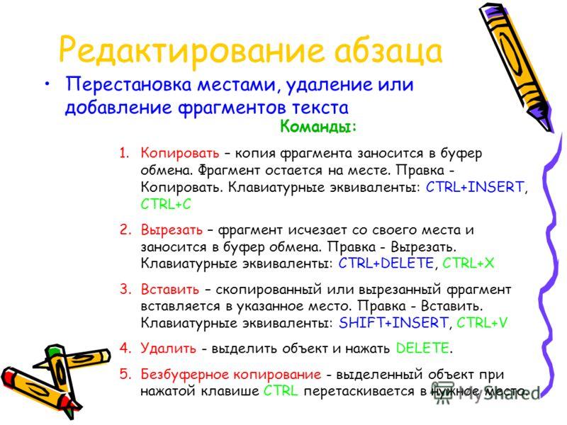 Редактирование абзаца Перестановка местами, удаление или добавление фрагментов текста Команды: 1.Копировать – копия фрагмента заносится в буфер обмена. Фрагмент остается на месте. Правка - Копировать. Клавиатурные эквиваленты: CTRL+INSERT, CTRL+C 2.В