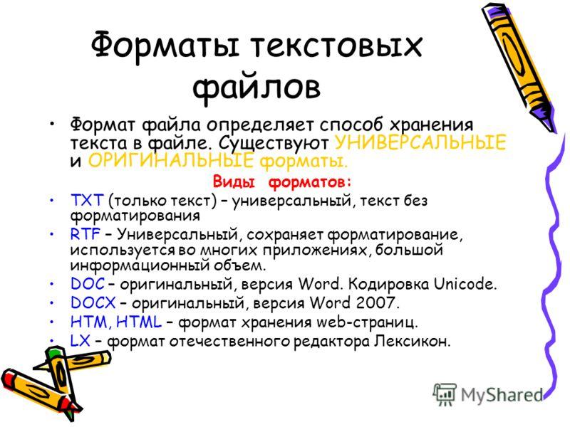 Форматы текстовых файлов Формат файла определяет способ хранения текста в файле. Существуют УНИВЕРСАЛЬНЫЕ и ОРИГИНАЛЬНЫЕ форматы. Виды форматов: TXT (только текст) – универсальный, текст без форматирования RTF – Универсальный, сохраняет форматировани