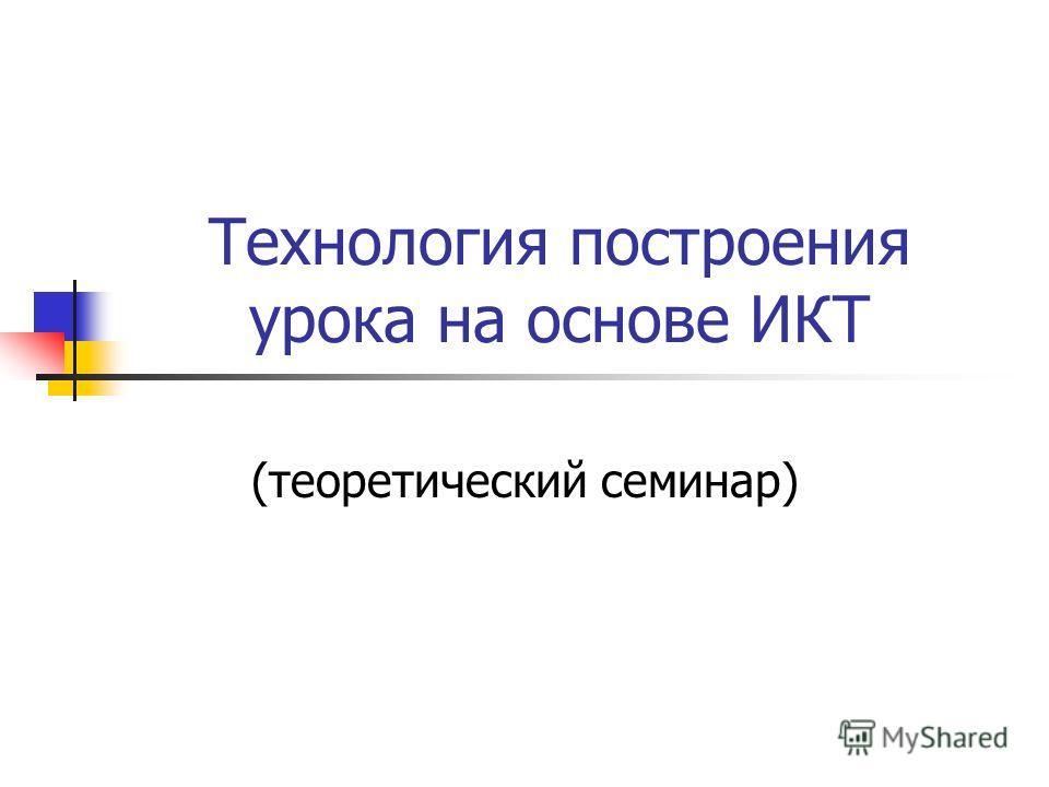 Технология построения урока на основе ИКТ (теоретический семинар)
