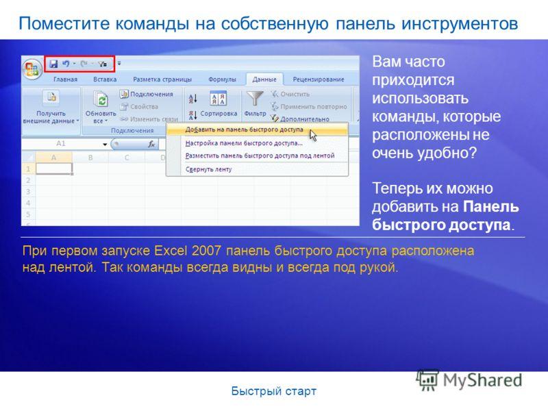 Быстрый старт Поместите команды на собственную панель инструментов Вам часто приходится использовать команды, которые расположены не очень удобно? Теперь их можно добавить на Панель быстрого доступа. При первом запуске Excel 2007 панель быстрого дост