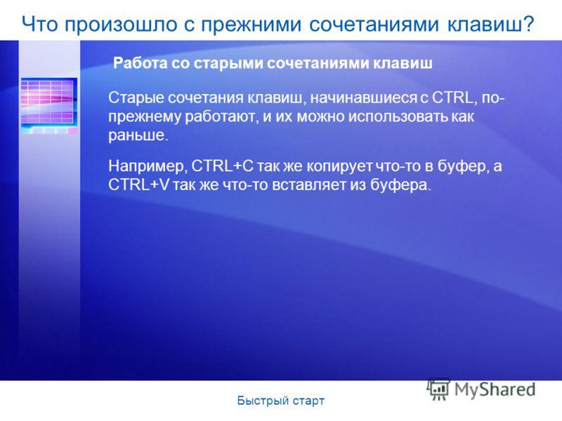 Быстрый старт Старые сочетания клавиш, начинавшиеся с CTRL, по- прежнему работают, и их можно использовать как раньше. Например, CTRL+C так же копирует что-то в буфер, а CTRL+V так же что-то вставляет из буфера. Что произошло с прежними сочетаниями к