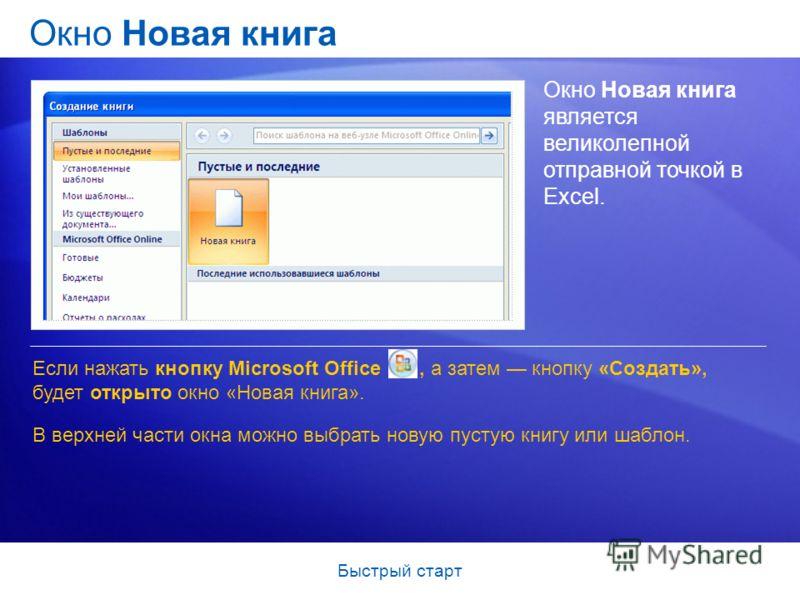 Быстрый старт Окно Новая книга Окно Новая книга является великолепной отправной точкой в Excel. Если нажать кнопку Microsoft Office, а затем кнопку «Создать», будет открыто окно «Новая книга». В верхней части окна можно выбрать новую пустую книгу или
