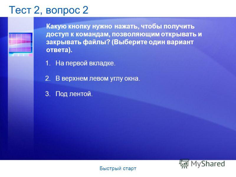 Быстрый старт Тест 2, вопрос 2 Какую кнопку нужно нажать, чтобы получить доступ к командам, позволяющим открывать и закрывать файлы? (Выберите один вариант ответа). 1.На первой вкладке. 2.В верхнем левом углу окна. 3.Под лентой.