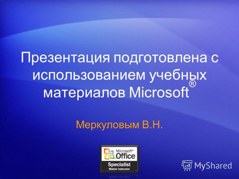 Презентация подготовлена с использованием учебных материалов Microsoft ® Меркуловым В.Н.