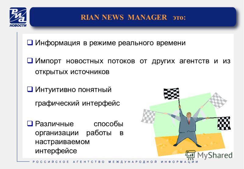 RIAN NEWS MANAGER это: Информация в режиме реального времени Импорт новостных потоков от других агентств и из открытых источников Интуитивно понятный графический интерфейс Различные способы организации работы в настраиваемом интерфейсе