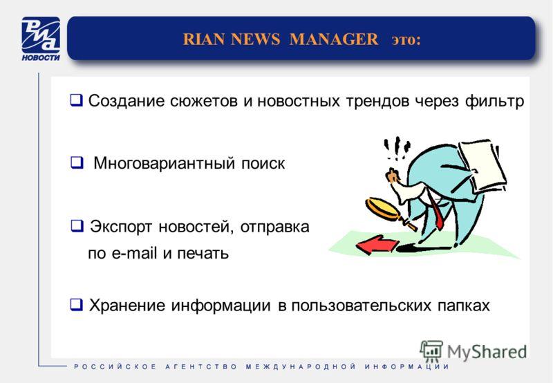 RIAN NEWS MANAGER это: Создание сюжетов и новостных трендов через фильтр Экспорт новостей, отправка попо e-mail и печать Хранение информации в пользовательских папках Многовариантный поиск