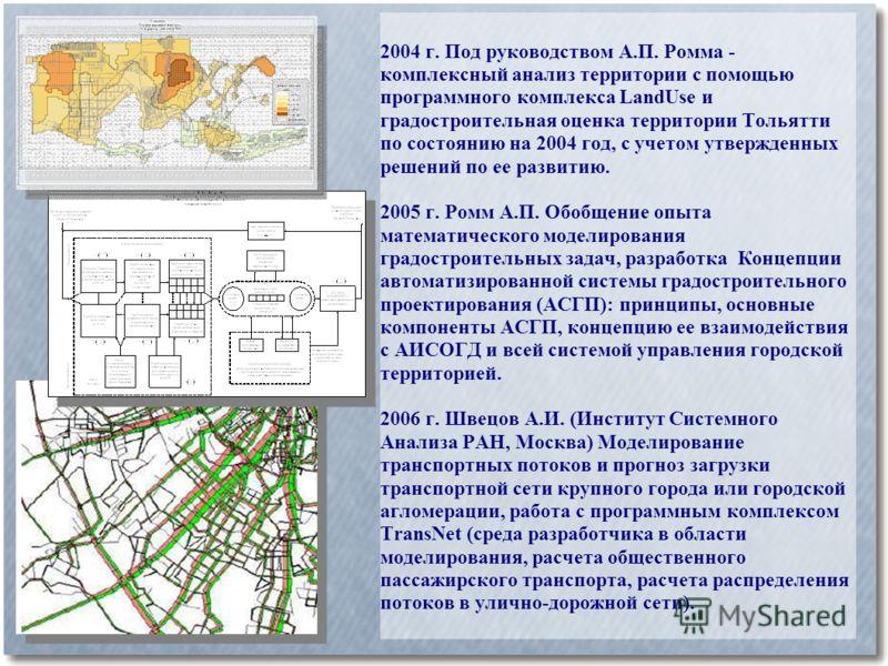 2004 г. Под руководством А.П. Ромма - комплексный анализ территории с помощью программного комплекса LandUse и градостроительная оценка территории Тольятти по состоянию на 2004 год, с учетом утвержденных решений по ее развитию. 2005 г. Ромм А.П. Обоб