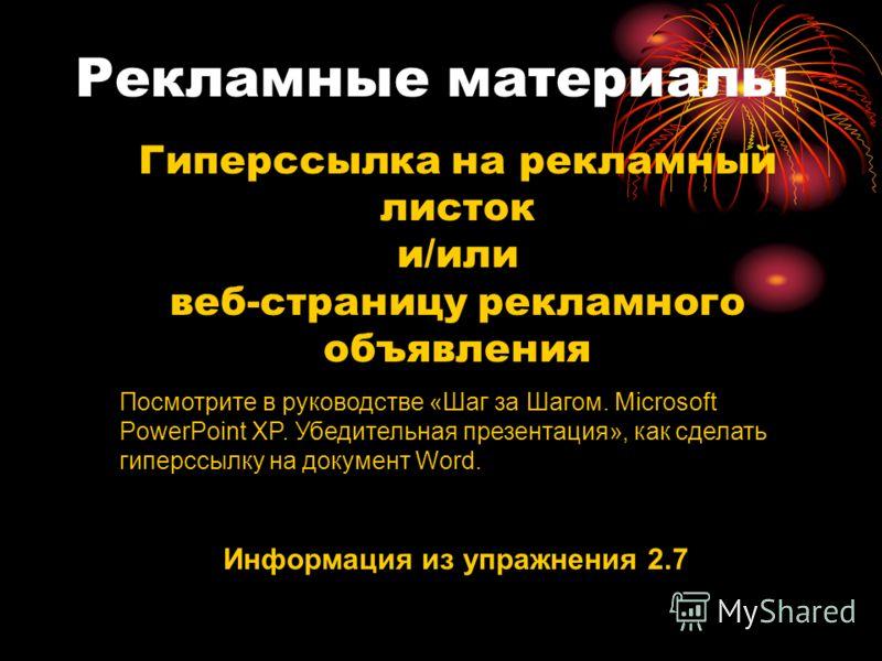 Рекламные материалы Гиперссылка на рекламный листок и/или веб-страницу рекламного объявления Информация из упражнения 2.7 Посмотрите в руководстве «Шаг за Шагом. Microsoft PowerPoint XP. Убедительная презентация», как сделать гиперссылку на документ