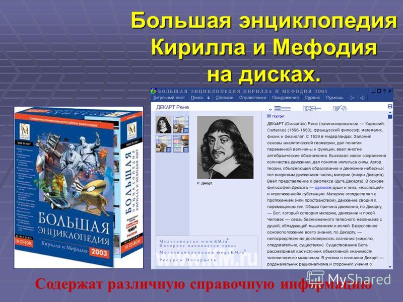 Большая энциклопедия Кирилла и Мефодия на дисках. Содержат различную справочную информацию