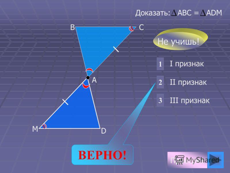 Проверка I признак II признак III признак 1 2 3 Доказать: АВС = АDМ D М А ВС Не учишь! ВЕРНО!