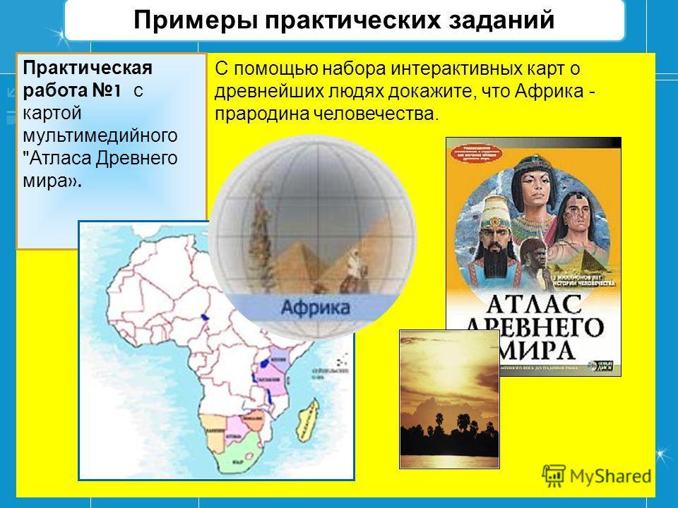 Примеры практических заданий С помощью набора интерактивных карт о древнейших людях докажите, что Африка - прародина человечества. Практическая работа 1 с картой мультимедийного  Атласа Древнего мира ».