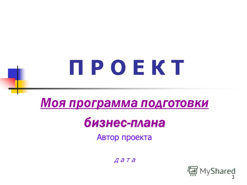 3 П Р О Е К Т Моя программа подготовкибизнес-плана Автор проекта д а т а