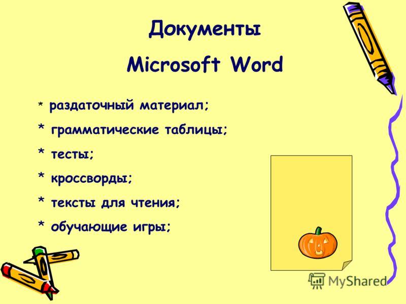 Документы Microsoft Word * раздаточный материал; * грамматические таблицы; * тесты; * кроссворды; * тексты для чтения; * обучающие игры;