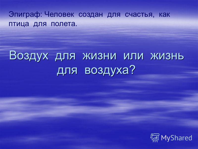 Воздух для жизни или жизнь для воздуха? Эпиграф: Человек создан для счастья, как птица для полета.