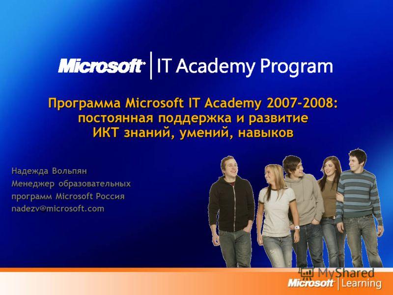 Программа Microsoft IT Academy 2007-2008: постоянная поддержка и развитие ИКТ знаний, умений, навыков Надежда Вольпян Менеджер образовательных программ Microsoft Россия nadezv@microsoft.com