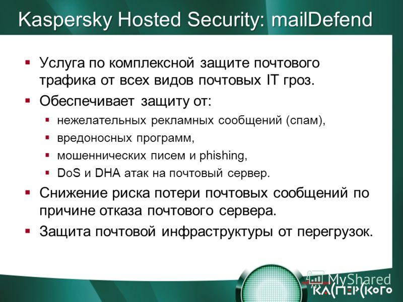 Kaspersky Hosted Security: mailDefend Услуга по комплексной защите почтового трафика от всех видов почтовых IT гроз. Обеспечивает защиту от: нежелательных рекламных сообщений (спам), вредоносных программ, мошеннических писем и phishing, DoS и DHA ата