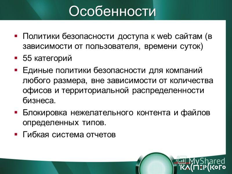 Особенности Политики безопасности доступа к web сайтам (в зависимости от пользователя, времени суток) 55 категорий Единые политики безопасности для компаний любого размера, вне зависимости от количества офисов и территориальной распределенности бизне