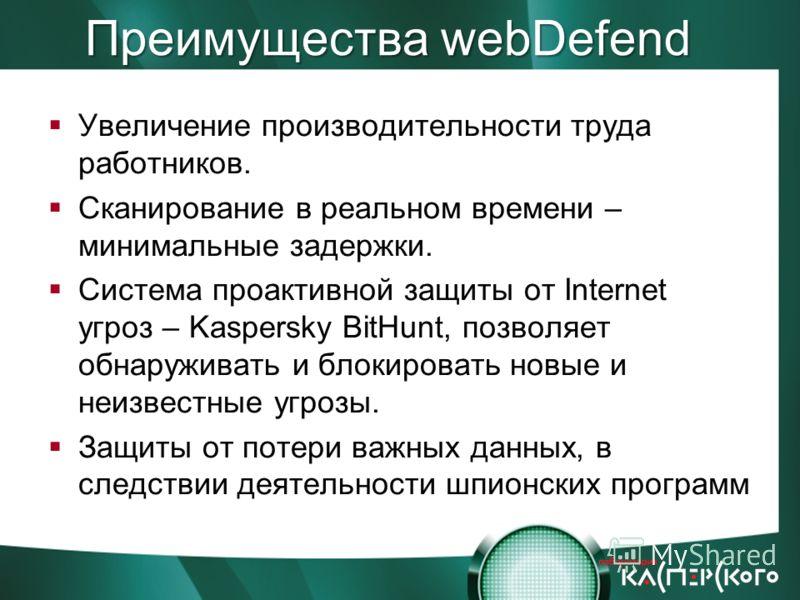 Преимущества webDefend Увеличение производительности труда работников. Сканирование в реальном времени – минимальные задержки. Система проактивной защиты от Internet угроз – Kaspersky BitHunt, позволяет обнаруживать и блокировать новые и неизвестные