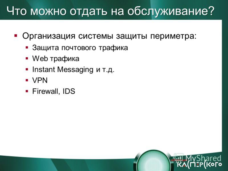 Что можно отдать на обслуживание? Организация системы защиты периметра: Защита почтового трафика Web трафика Instant Messaging и т.д. VPN Firewall, IDS