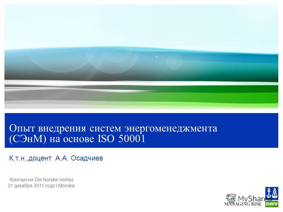 Компангия Det Norske Veritas 21 декабря 2011 года г.Москва Опыт внедрения систем энергоменеджмента (СЭнМ) на основе ISO 50001 К.т.н.,доцент А.А. Осадчиев