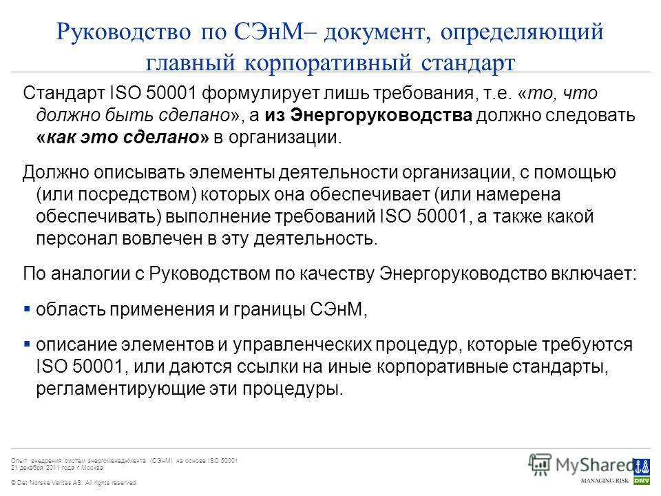 © Det Norske Veritas AS. All rights reserved. Опыт внедрения систем энергоменеджмента (СЭнМ) на основе ISO 50001 21 декабря 2011 года г.Москва Руководство по СЭнМ– документ, определяющий главный корпоративный стандарт Стандарт ISO 50001 формулирует л