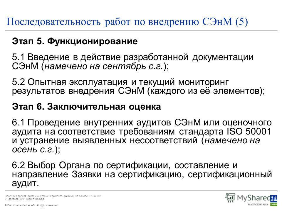 © Det Norske Veritas AS. All rights reserved. Опыт внедрения систем энергоменеджмента (СЭнМ) на основе ISO 50001 21 декабря 2011 года г.Москва Последовательность работ по внедрению СЭнМ (5) Этап 5. Функционирование 5.1 Введение в действие разработанн