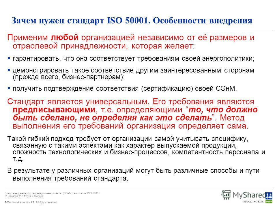 © Det Norske Veritas AS. All rights reserved. Опыт внедрения систем энергоменеджмента (СЭнМ) на основе ISO 50001 21 декабря 2011 года г.Москва Зачем нужен стандарт ISO 50001. Особенности внедрения Применим любой организацией независимо от её размеров