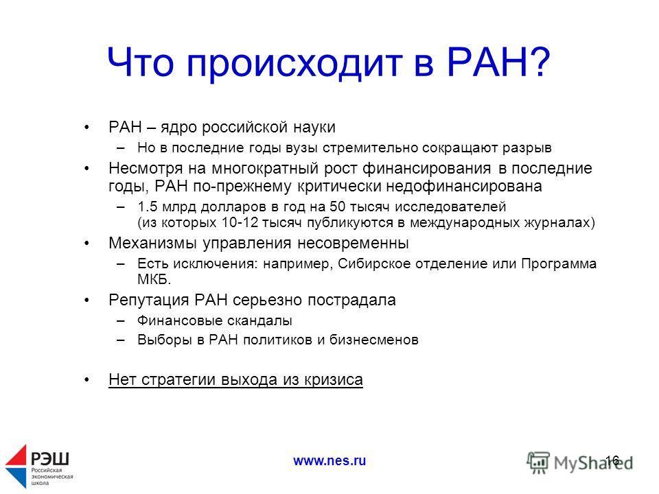 www.nes.ru16 Что происходит в РАН? РАН – ядро российской науки –Но в последние годы вузы стремительно сокращают разрыв Несмотря на многократный рост финансирования в последние годы, РАН по-прежнему критически недофинансирована –1.5 млрд долларов в го