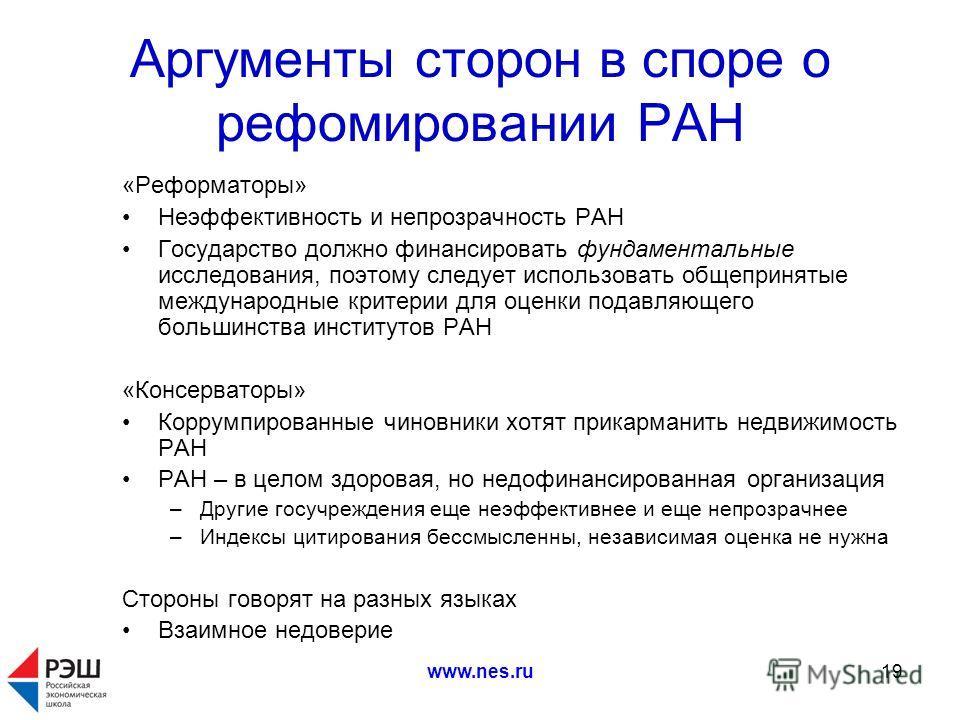 www.nes.ru19 Аргументы сторон в споре о рефомировании РАН «Реформаторы» Неэффективность и непрозрачность РАН Государство должно финансировать фундаментальные исследования, поэтому следует использовать общепринятые международные критерии для оценки по