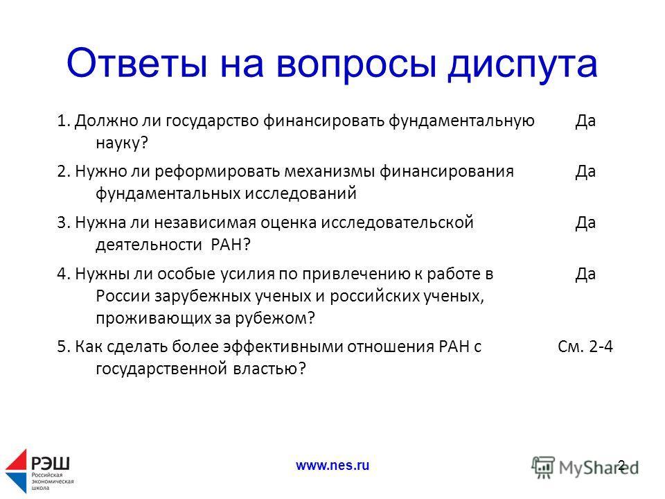 www.nes.ru2 Ответы на вопросы диспута 1. Должно ли государство финансировать фундаментальную науку? Да 2. Нужно ли реформировать механизмы финансирования фундаментальных исследований Да 3. Нужна ли независимая оценка исследовательской деятельности РА