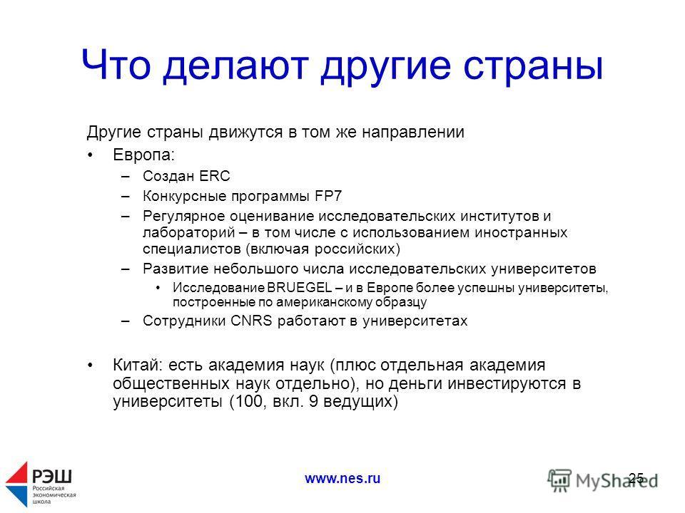 www.nes.ru25 Что делают другие страны Другие страны движутся в том же направлении Европа: –Создан ERC –Конкурсные программы FP7 –Регулярное оценивание исследовательских институтов и лабораторий – в том числе с использованием иностранных специалистов