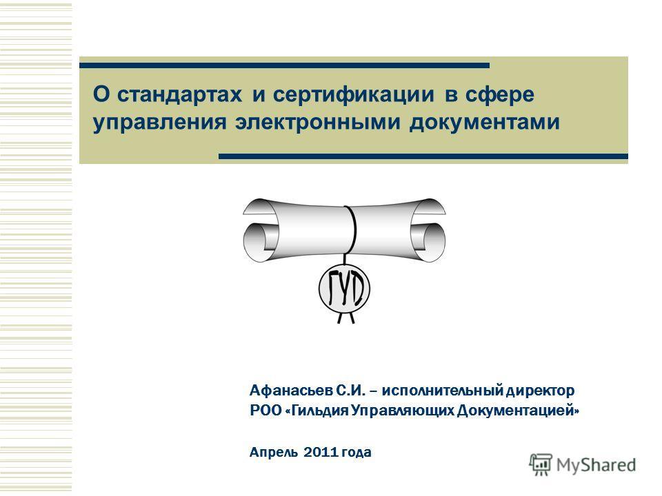 Афанасьев С.И. – исполнительный директор РОО «Гильдия Управляющих Документацией» Апрель 2011 года О стандартах и сертификации в сфере управления электронными документами