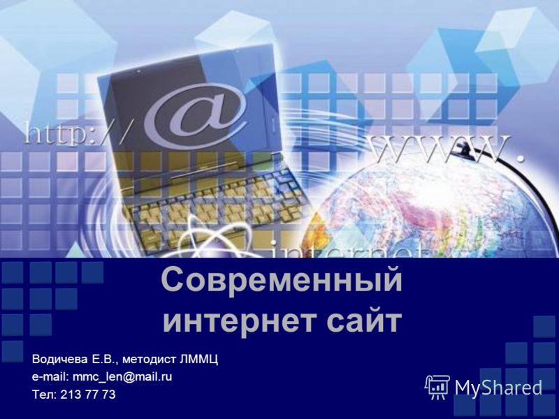 Современный интернет сайт Водичева Е.В., методист ЛММЦ e-mail: mmc_len@mail.ru Тел: 213 77 73