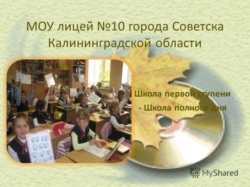 МОУ лицей 10 города Советска Калининградской области Школа первой ступени - Школа полного дня