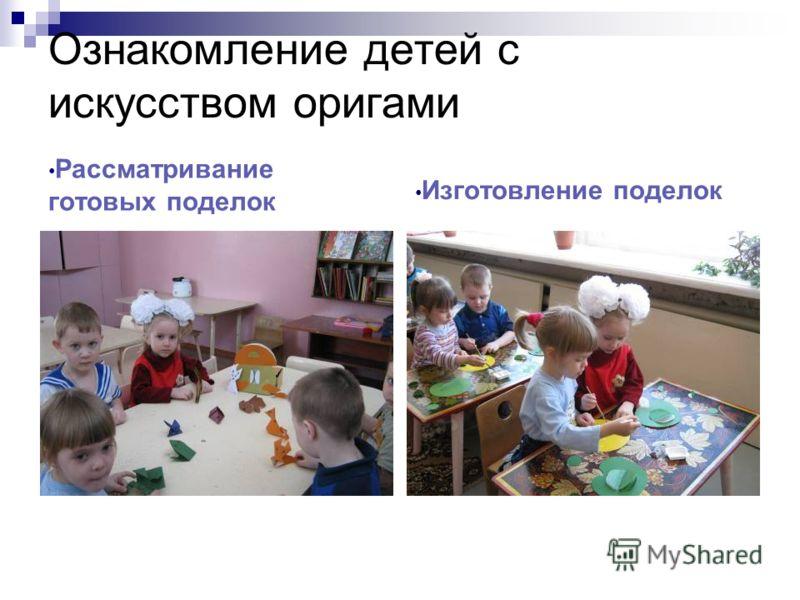 Ознакомление детей с искусством оригами Рассматривание готовых поделок Изготовление поделок