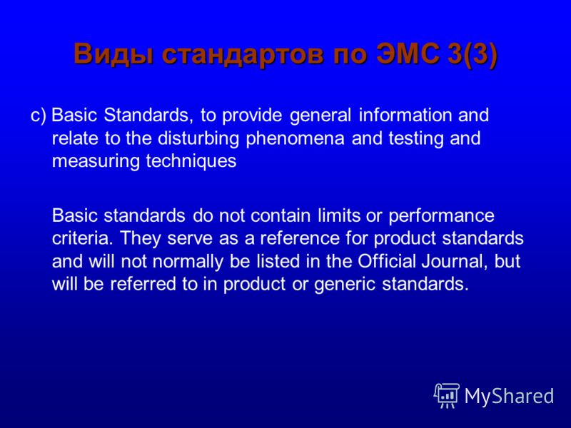 Виды стандартов по ЭМС 3(3) c) Basic Standards, to provide general information and relate to the disturbing phenomena and testing and measuring techniques Basic standards do not contain limits or performance criteria. They serve as a reference for pr