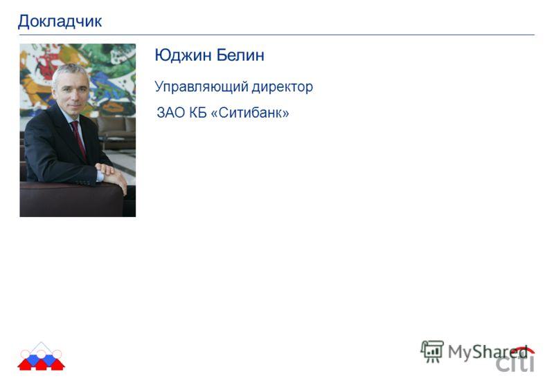 Докладчик Юджин Белин Управляющий директор ЗАО КБ «Ситибанк»