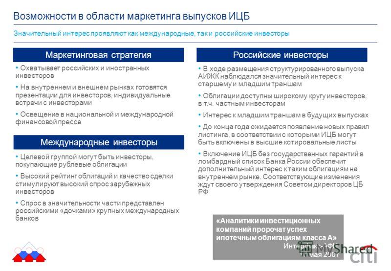 Значительный интерес проявляют как международные, так и российские инвесторы Возможности в области маркетинга выпусков ИЦБ «Аналитики инвестиционных компаний пророчат успех ипотечным облигациям класса А» Интерфакс-АФИ, 17 мая 2007 Маркетинговая страт